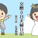 【マンガ】交際0日夫婦日記 第四話「友達期間」