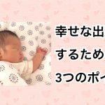 【最強】幸せな出産をするための3つのポイント!