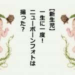 【新生児】一生に一度!ニューボーンフォトは撮った?