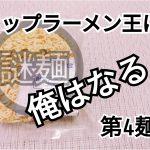 【カップラーメン王に俺はなる!】第4麺。