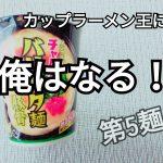 【カップラーメン王に俺はなる!】第5麺。