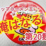 【カップラーメン王に俺はなる!】第20麺。