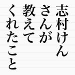 志村けんさんが教えてくれたこと。