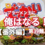 【番外編】カップラーメン王に俺はなる!第39麺。