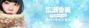 おかっぱミユキの新しいYouTubeチャンネルのカバー写真。マフラーを巻いたおかっぱミユキの写真と共に、「広瀬香美アンオフィシャルカバーチャンネル」という文字が入っている。クリックしてYouTubeチャンネルに移動できる。